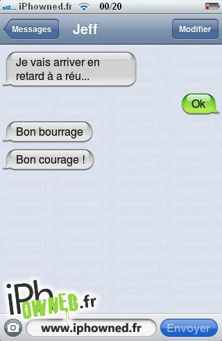 Je vais arriver en retard à a réu..., Ok, Bon bourrage, Bon courage !,