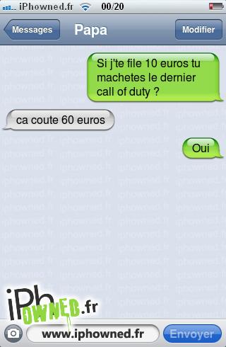Si j'te file 10 euros tu machetes le dernier call of duty ?, ca coute 60 euros, Oui,