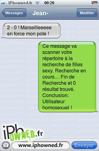 2 - 0 ! Marseilleeeee en force mon pote !, Ce message va scanner votre répertoire à la recherche de filles sexy. Recherche en cours… Fin de Recherche et 0 résultat trouvé. Conclusion: Utilisateur homosexuel !,
