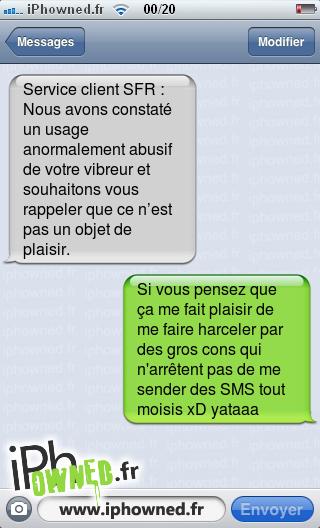 Service client SFR : Nous avons constaté un usage anormalement abusif de votre vibreur et souhaitons vous rappeler que ce n'est pas un objet de plaisir., Si vous pensez que ça me fait plaisir de me faire harceler par des gros cons qui n'arrêtent pas de me sender des SMS tout moisis xD yataaa,