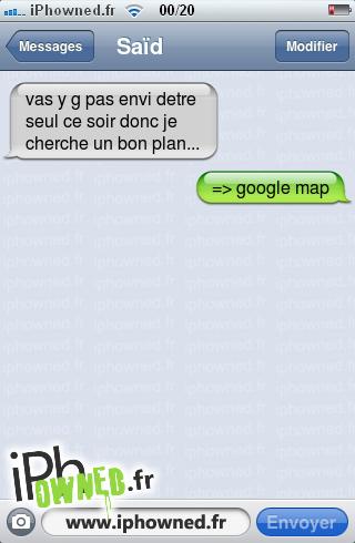 vas y g pas envi detre seul ce soir donc je cherche un bon plan..., => google map,