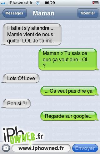 Il fallait s'y attendre... Mamie vient de nous quitter LOL Je t'aime., Maman :/ Tu sais ce que ça veut dire LOL ?, Lots Of Love, ... Ca veut pas dire ça, Ben si ?!, Regarde sur google...,