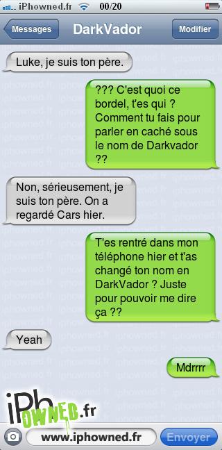 Luke, je suis ton père., ??? C'est quoi ce bordel, t'es qui ? Comment tu fais pour parler en caché sous le nom de Darkvador ??, Non, sérieusement, je suis ton père. On a regardé Cars hier., T'es rentré dans mon téléphone hier et t'as changé ton nom en DarkVador ? Juste pour pouvoir me dire ça ??, Yeah, Mdrrrr,