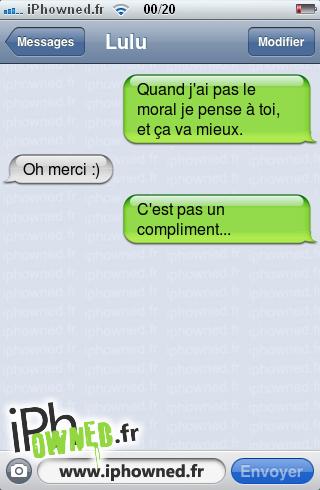 Quand j'ai pas le moral je pense à toi, et ça va mieux., Oh merci :), C'est pas un compliment...,