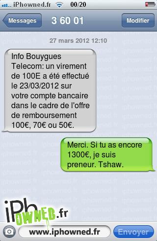 27 mars 2012 12:10, Info Bouygues Telecom: un virement de 100E a été effectué le 23/03/2012 sur votre compte bancaire dans le cadre de l'offre de remboursement 100€, 70€ ou 50€., Merci. Si tu as encore 1300€, je suis preneur. Tshaw.,