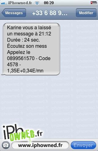 Karine vous a laissé un message à 21:12 Durée : 24 sec. Écoutez son mess Appelez le 0899561570 - Code 4578 - 1,35E+0,34E/mn,