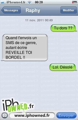 11 nov. 2011 00:49, Tu dors ??, Quand t'envois un SMS de ce genre, autant écrire REVEILLE TOI BORDEL !!, Lol. Désolé,