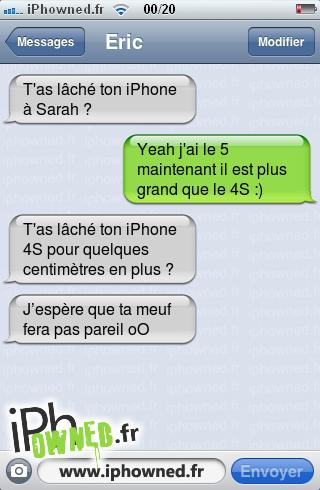 T'as lâché ton iPhone à Sarah ?, Yeah j'ai le 5 maintenant il est plus grand que le 4S :), T'as lâché ton iPhone 4S pour quelques centimètres en plus ?, J'espère que ta meuf fera pas pareil oO,