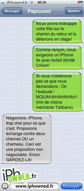 Nous avons kidnappé votre fille sur le chemin du retour et la détenons en otage!, Comme rançon, nous exigeons un iPhone 4s avec forfait illimité Criiich!, Si nous n'obtenons pas ce que nous demandons : On l'exécute ! MOUAHAHAHAHAH! (rire de vilains méchants Talibans)., Négocions. iPhone, trop cher pour ce que c'est. Proposons échange contre deux chèvres OU un chameau. Ceci est une proposition non négociable. Sinon : GARDEZ-LA!,