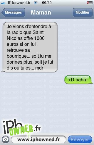 Je viens d'entendre à la radio que Saint Nicolas offre 1000 euros si on lui retrouve sa bourrique... soit tu me donnes plus, soit je lui dis où tu es... mdr, xD haha!,
