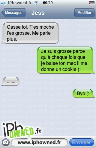 Casse toi. T'es moche t'es grosse. Me parle plus., Je suis grosse parce qu'à chaque fois que je *censured* ton mec il me donne un cookie (:, ......., Bye (:,