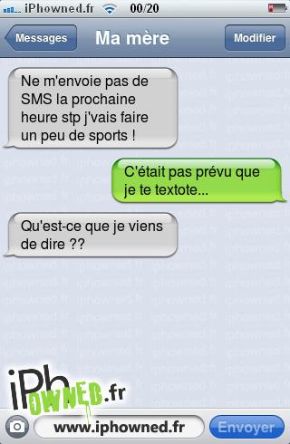 Ne m'envoie pas de SMS la prochaine heure stp j'vais faire un peu de sports !, C'était pas prévu que je te textote..., Qu'est-ce que je viens de dire ??,