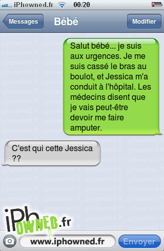 Salut bébé... je suis aux urgences. Je me suis cassé le bras au boulot, et Jessica m'a conduit à l'hôpital. Les médecins disent que je vais peut-être devoir me faire am*censured*r., C'est qui cette Jessica ??,