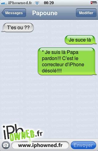 T'es ou ??, Je suce là, * Je suis là Papa pardon!!! C'est le correcteur d'iPhone désolé!!!!,